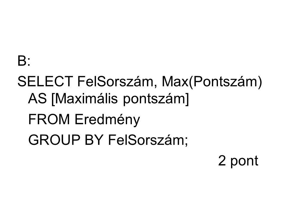 B: SELECT FelSorszám, Max(Pontszám) AS [Maximális pontszám] FROM Eredmény GROUP BY FelSorszám; 2 pont