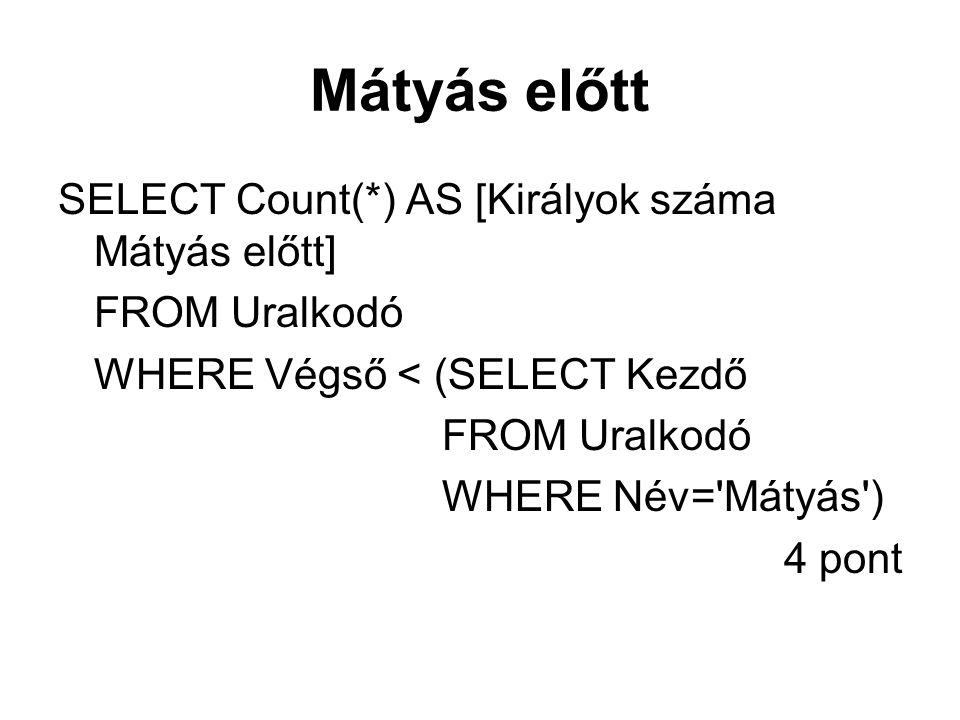 Mátyás előtt SELECT Count(*) AS [Királyok száma Mátyás előtt] FROM Uralkodó WHERE Végső < (SELECT Kezdő FROM Uralkodó WHERE Név='Mátyás') 4 pont