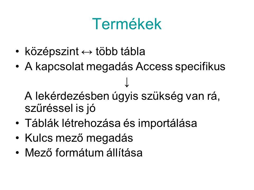 Termékek középszint ↔ több tábla A kapcsolat megadás Access specifikus ↓ A lekérdezésben úgyis szükség van rá, szűréssel is jó Táblák létrehozása és i