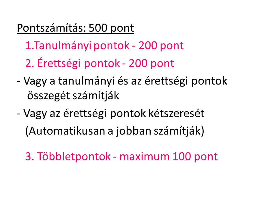 Pontszámítás: 500 pont 1.Tanulmányi pontok - 200 pont 2. Érettségi pontok - 200 pont - Vagy a tanulmányi és az érettségi pontok összegét számítják - V