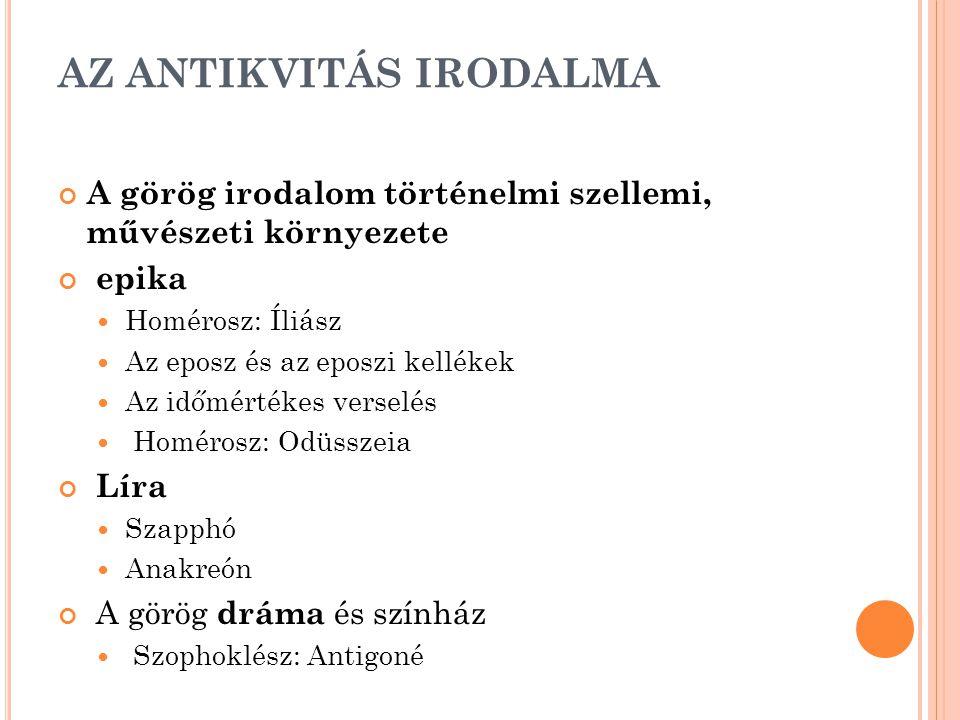 AZ ANTIKVITÁS IRODALMA A görög irodalom történelmi szellemi, művészeti környezete epika Homérosz: Íliász Az eposz és az eposzi kellékek Az időmértékes