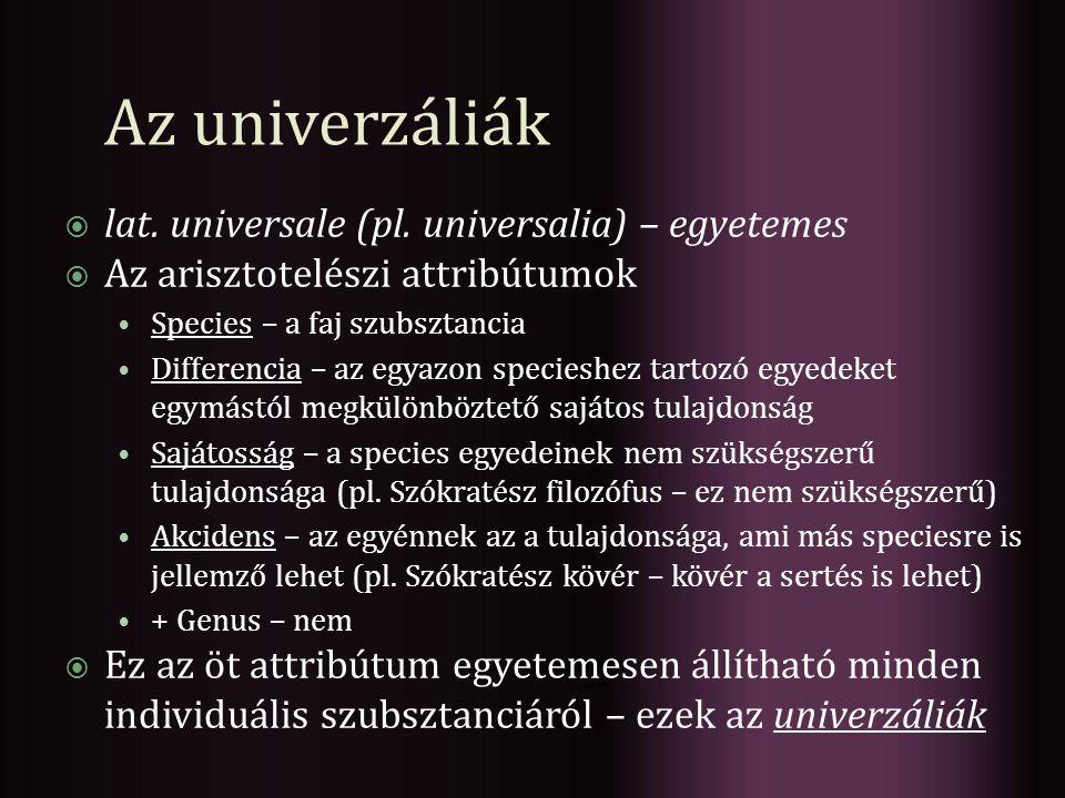 Az univerzáliák  lat. universale (pl. universalia) – egyetemes  Az arisztotelészi attribútumok Species – a faj szubsztancia Differencia – az egyazon