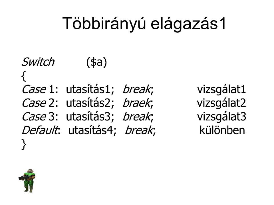 Többirányú elágazás1 Switch ($a) { Case 1: utasítás1; break; vizsgálat1 Case 2: utasítás2; braek; vizsgálat2 Case 3: utasítás3; break; vizsgálat3 Defa