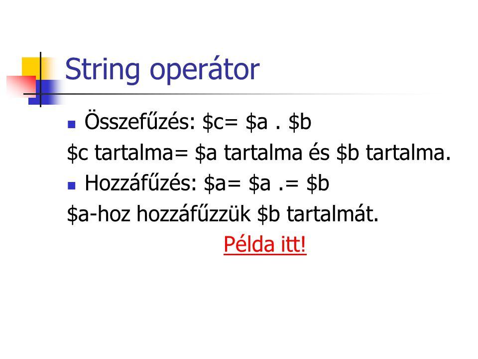 String operátor Összefűzés: $c= $a. $b $c tartalma= $a tartalma és $b tartalma. Hozzáfűzés: $a= $a.= $b $a-hoz hozzáfűzzük $b tartalmát. Példa itt!