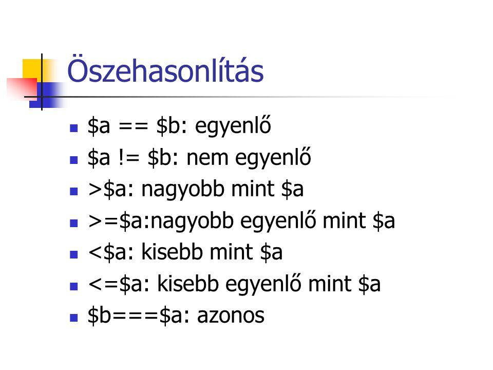 Öszehasonlítás $a == $b: egyenlő $a != $b: nem egyenlő >$a: nagyobb mint $a >=$a:nagyobb egyenlő mint $a <$a: kisebb mint $a <=$a: kisebb egyenlő mint