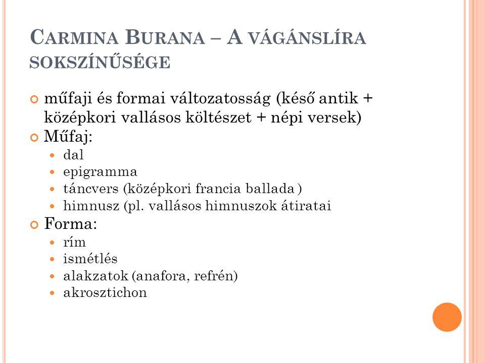 C ARMINA B URANA – A VÁGÁNSLÍRA SOKSZÍNŰSÉGE műfaji és formai változatosság (késő antik + középkori vallásos költészet + népi versek) Műfaj: dal epigramma táncvers (középkori francia ballada ) himnusz (pl.