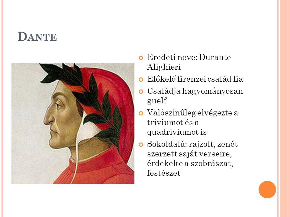 D ANTE Eredeti neve: Durante Alighieri Előkelő firenzei család fia Családja hagyományosan guelf Valószínűleg elvégezte a triviumot és a quadriviumot is Sokoldalú: rajzolt, zenét szerzett saját verseire, érdekelte a szobrászat, festészet