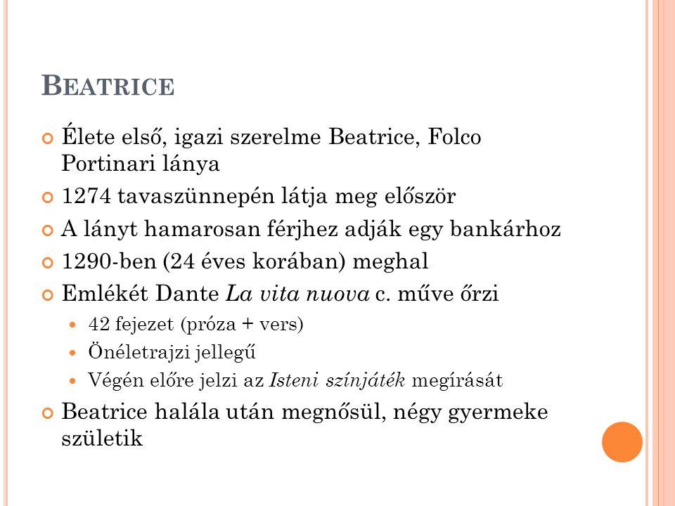 B EATRICE Élete első, igazi szerelme Beatrice, Folco Portinari lánya 1274 tavaszünnepén látja meg először A lányt hamarosan férjhez adják egy bankárhoz 1290-ben (24 éves korában) meghal Emlékét Dante La vita nuova c.