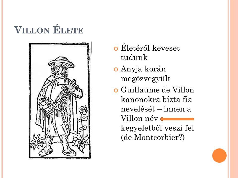 V ILLON É LETE Életéről keveset tudunk Anyja korán megözvegyült Guillaume de Villon kanonokra bízta fia nevelését – innen a Villon név kegyeletből veszi fel (de Montcorbier?)