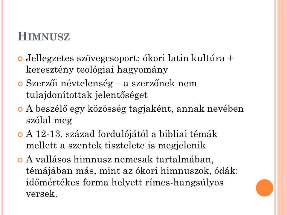 H IMNUSZ Jellegzetes szövegcsoport: ókori latin kultúra + keresztény teológiai hagyomány Szerzői névtelenség – a szerzőnek nem tulajdonítottak jelentőséget A beszélő egy közösség tagjaként, annak nevében szólal meg A 12-13.