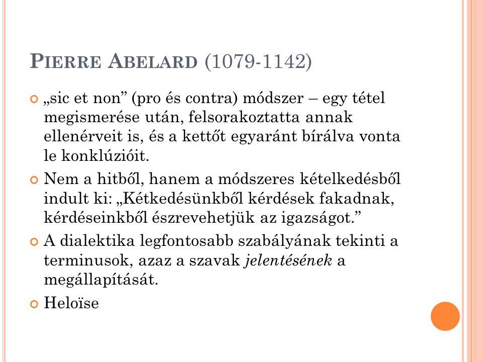 """P IERRE A BELARD (1079-1142) """"sic et non (pro és contra) módszer – egy tétel megismerése után, felsorakoztatta annak ellenérveit is, és a kettőt egyaránt bírálva vonta le konklúzióit."""