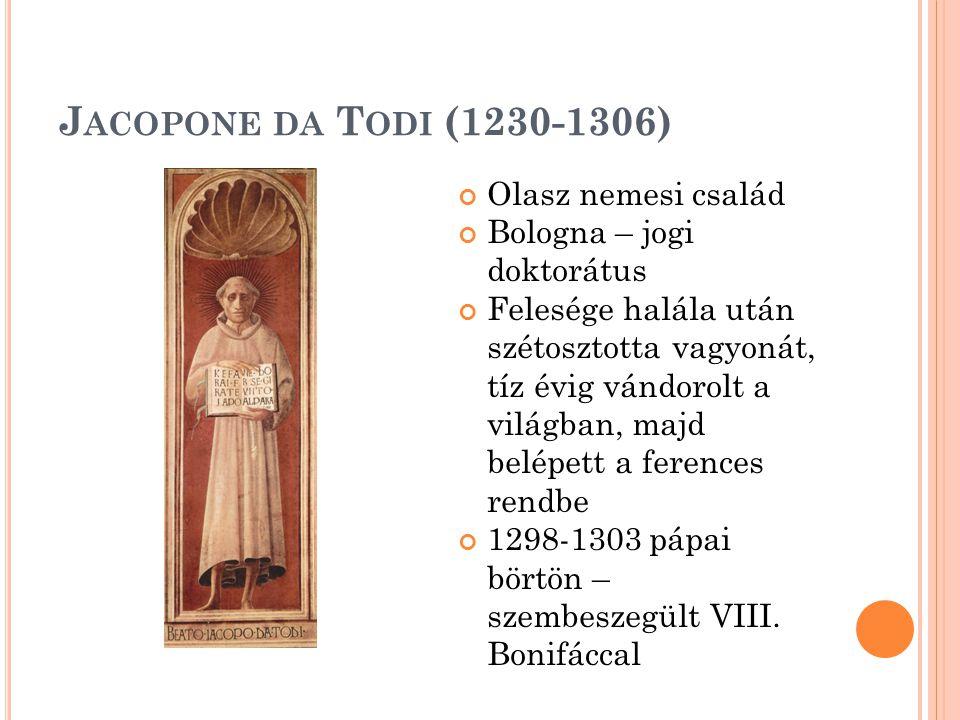 J ACOPONE DA T ODI (1230-1306) Olasz nemesi család Bologna – jogi doktorátus Felesége halála után szétosztotta vagyonát, tíz évig vándorolt a világban, majd belépett a ferences rendbe 1298-1303 pápai börtön – szembeszegült VIII.