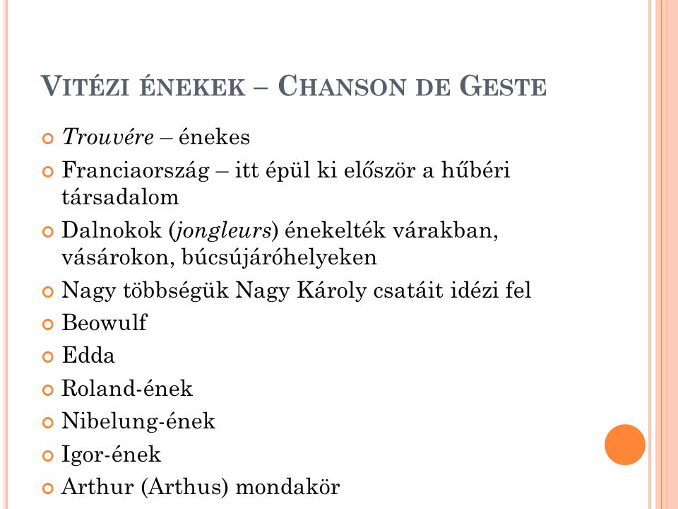 V ITÉZI ÉNEKEK – C HANSON DE G ESTE Trouvére – énekes Franciaország – itt épül ki először a hűbéri társadalom Dalnokok ( jongleurs ) énekelték várakban, vásárokon, búcsújáróhelyeken Nagy többségük Nagy Károly csatáit idézi fel Beowulf Edda Roland-ének Nibelung-ének Igor-ének Arthur (Arthus) mondakör