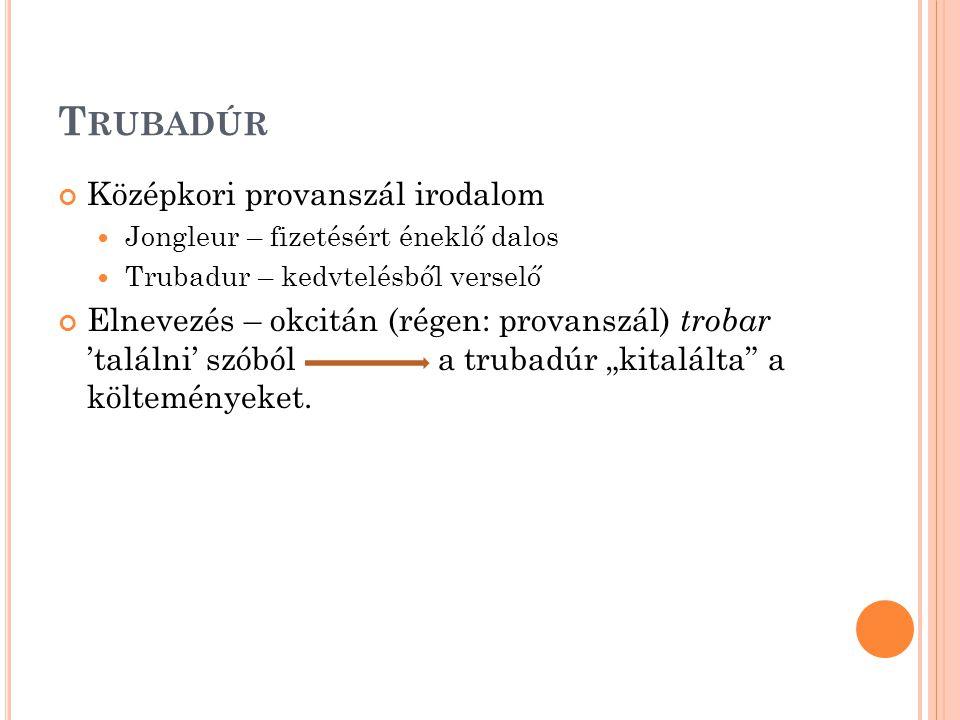"""T RUBADÚR Középkori provanszál irodalom Jongleur – fizetésért éneklő dalos Trubadur – kedvtelésből verselő Elnevezés – okcitán (régen: provanszál) trobar 'találni' szóból a trubadúr """"kitalálta a költeményeket."""