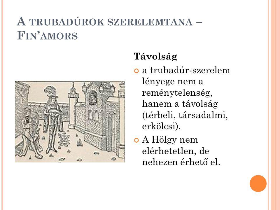 A TRUBADÚROK SZERELEMTANA – F IN ' AMORS Távolság a trubadúr-szerelem lényege nem a reménytelenség, hanem a távolság (térbeli, társadalmi, erkölcsi).