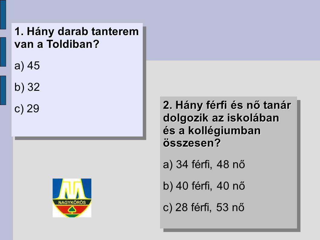 1. Hány darab tanterem van a Toldiban? a) 45 b) 32 c) 29 1. Hány darab tanterem van a Toldiban? a) 45 b) 32 c) 29 2. Hány férfi és nő tanár dolgozik a