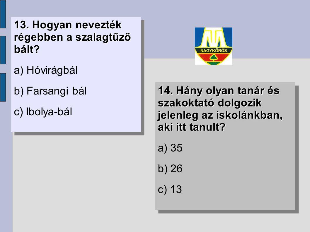 13. Hogyan nevezték régebben a szalagtűző bált? a) Hóvirágbál b) Farsangi bál c) Ibolya-bál 13. Hogyan nevezték régebben a szalagtűző bált? a) Hóvirág