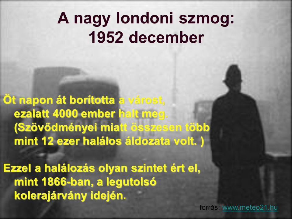A nagy londoni szmog: 1952 december Öt napon át borította a várost, ezalatt 4000 ember halt meg. (Szövődményei miatt összesen több mint 12 ezer halálo