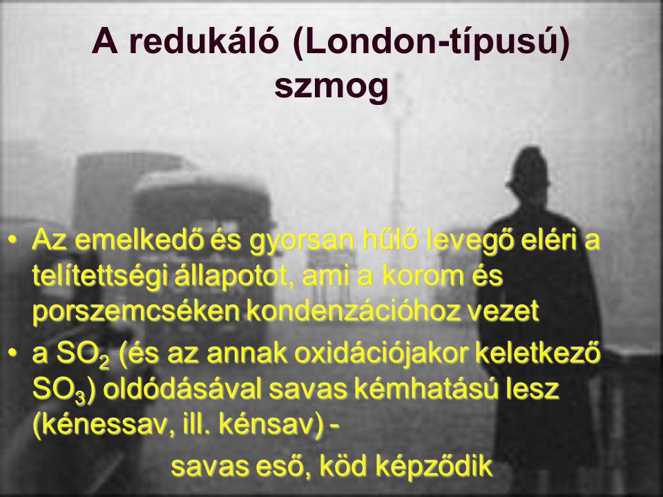 A redukáló (London-típusú) szmog Az emelkedő és gyorsan hűlő levegő eléri a telítettségi állapotot, ami a korom és porszemcséken kondenzációhoz vezetA