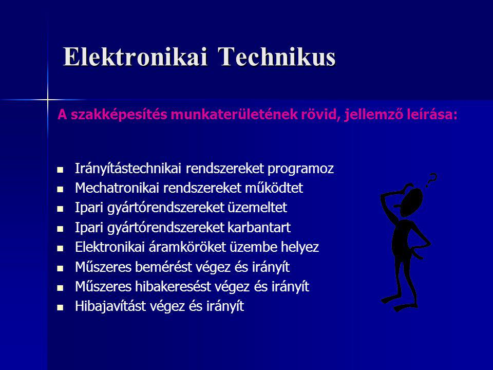 Elektronikai Technikus Irányítástechnikai rendszereket programoz Mechatronikai rendszereket működtet Ipari gyártórendszereket üzemeltet Ipari gyártórendszereket karbantart Elektronikai áramköröket üzembe helyez Műszeres bemérést végez és irányít Műszeres hibakeresést végez és irányít Hibajavítást végez és irányít A szakképesítés munkaterületének rövid, jellemző leírása: