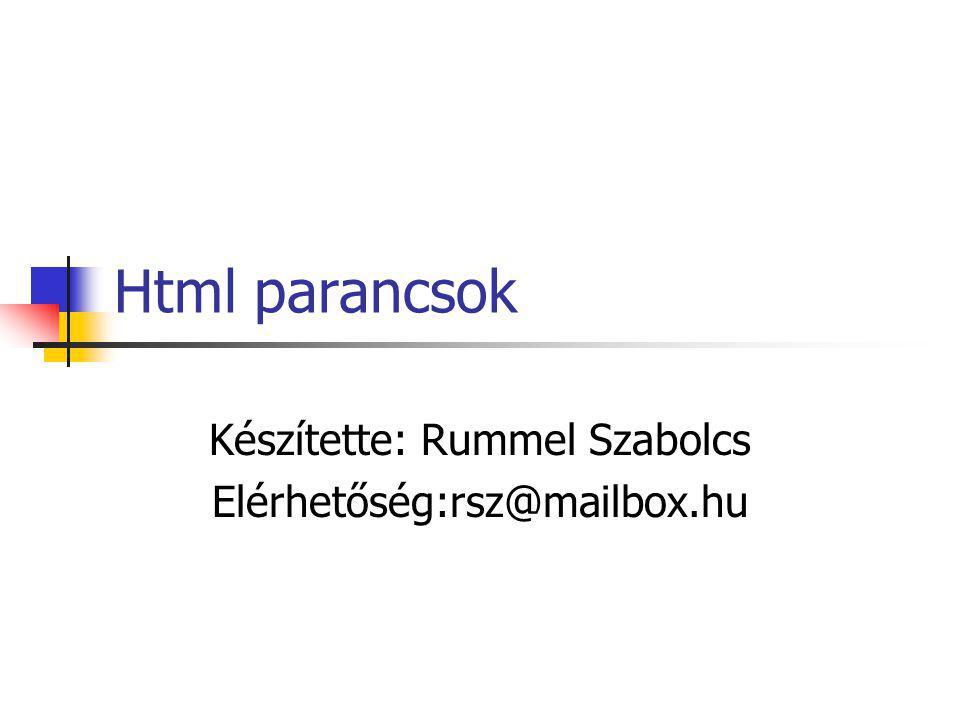 Html parancsok Készítette: Rummel Szabolcs Elérhetőség:rsz@mailbox.hu