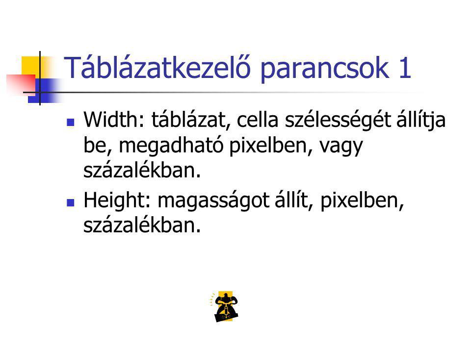 Táblázatkezelő parancsok 1 Width: táblázat, cella szélességét állítja be, megadható pixelben, vagy százalékban.