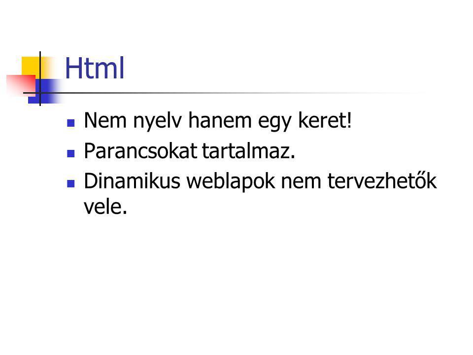Html Nem nyelv hanem egy keret! Parancsokat tartalmaz. Dinamikus weblapok nem tervezhetők vele.