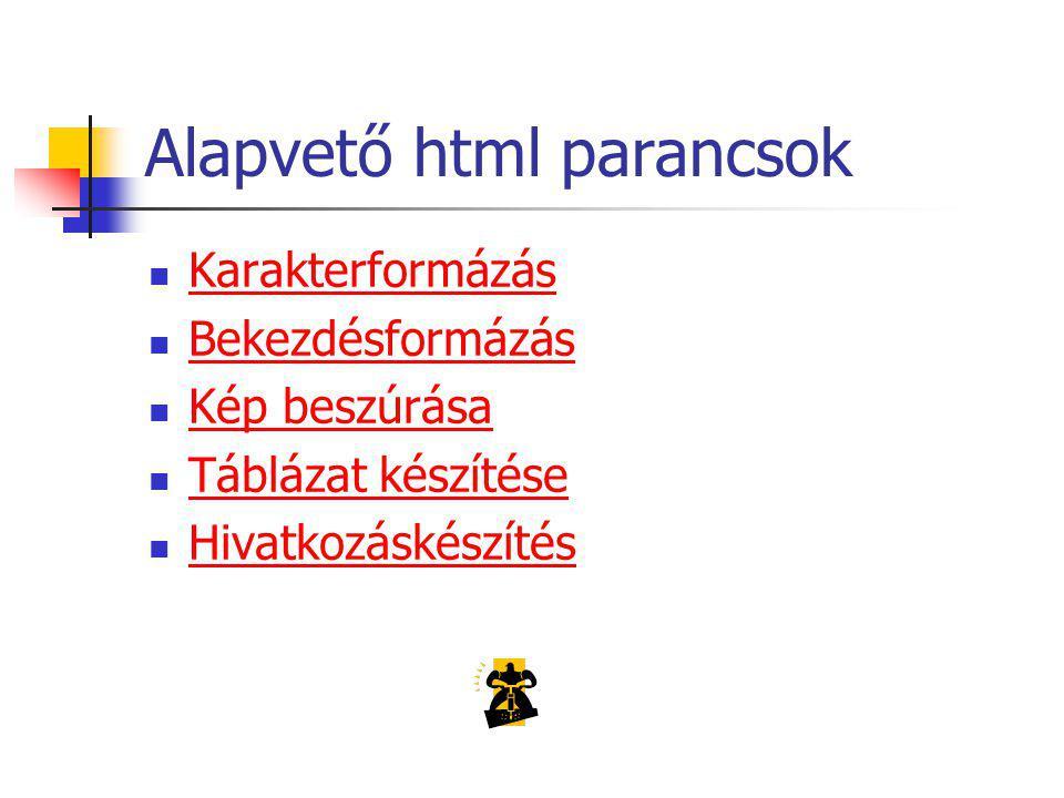Alapvető html parancsok Karakterformázás Bekezdésformázás Kép beszúrása Táblázat készítése Hivatkozáskészítés