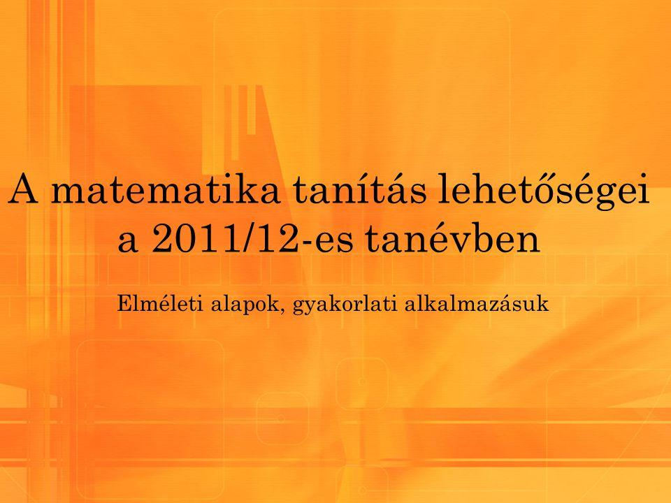 A matematika tanítás lehetőségei a 2011/12-es tanévben Elméleti alapok, gyakorlati alkalmazásuk