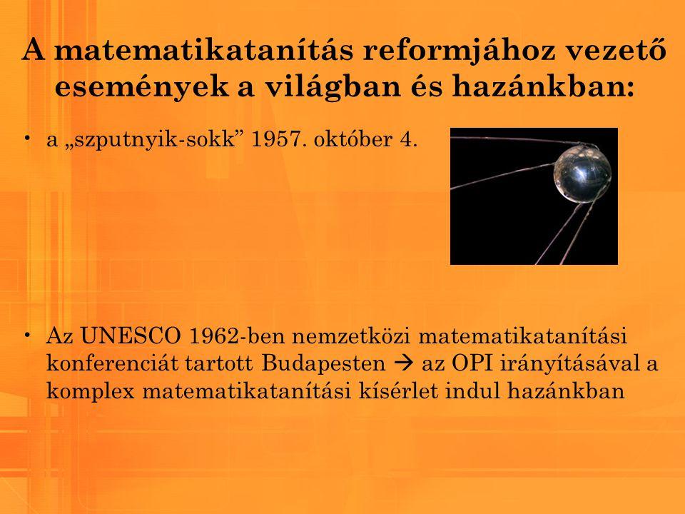 """A matematikatanítás reformjához vezető események a világban és hazánkban: a """"szputnyik-sokk"""" 1957. október 4. Az UNESCO 1962-ben nemzetközi matematika"""