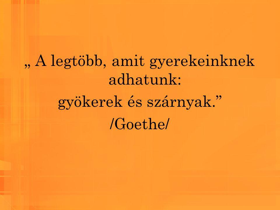 """"""" A legtöbb, amit gyerekeinknek adhatunk: gyökerek és szárnyak."""" /Goethe/"""