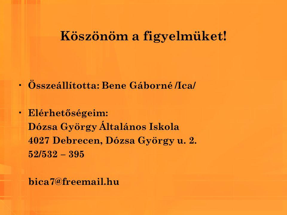 Köszönöm a figyelmüket! Összeállította: Bene Gáborné /Ica/ Elérhetőségeim: Dózsa György Általános Iskola 4027 Debrecen, Dózsa György u. 2. 52/532 – 39