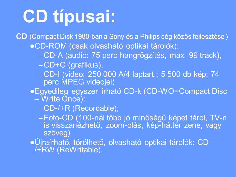 CD típusai: CD (Compact Disk 1980-ban a Sony és a Philips cég közös fejlesztése ) CD-ROM (csak olvasható optikai tárolók): – CD-A (audio: 75 perc hangrögzítés, max.