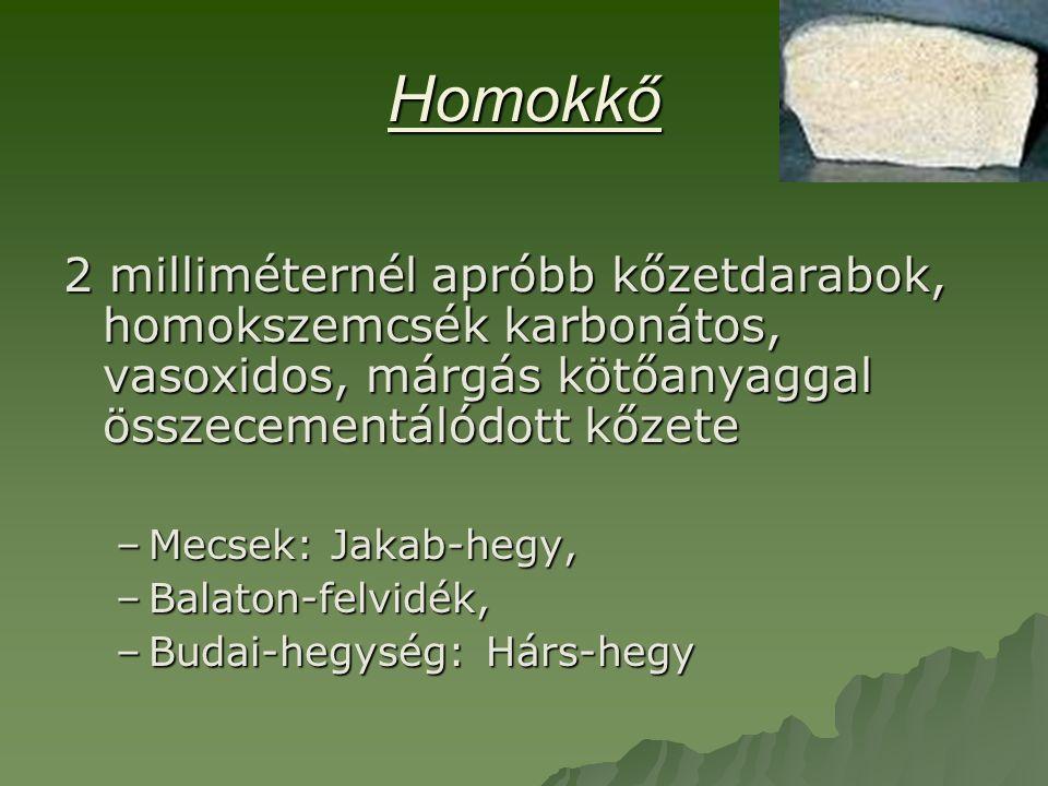 Homokkő 2 milliméternél apróbb kőzetdarabok, homokszemcsék karbonátos, vasoxidos, márgás kötőanyaggal összecementálódott kőzete –Mecsek: Jakab-hegy, –Balaton-felvidék, –Budai-hegység: Hárs-hegy