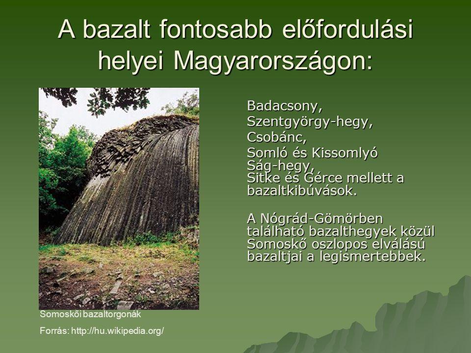 A bazalt fontosabb előfordulási helyei Magyarországon: Badacsony,Szentgyörgy-hegy,Csobánc, Somló és Kissomlyó Ság-hegy, Sitke és Gérce mellett a bazaltkibúvások.