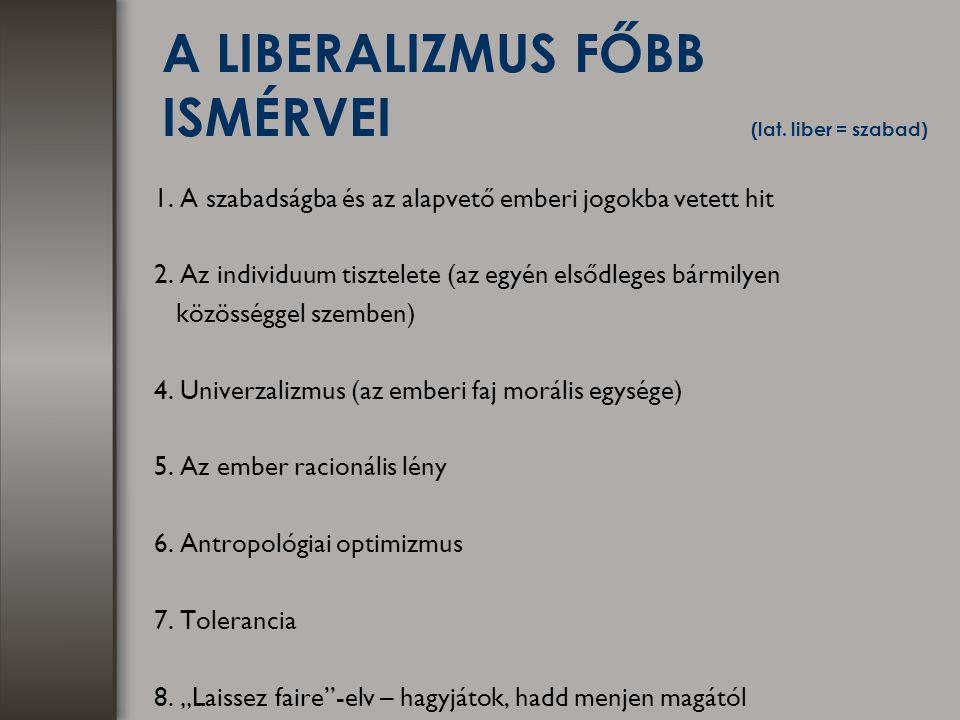 A LIBERALIZMUS FŐBB ISMÉRVEI (lat. liber = szabad) 1. A szabadságba és az alapvető emberi jogokba vetett hit 2. Az individuum tisztelete (az egyén els