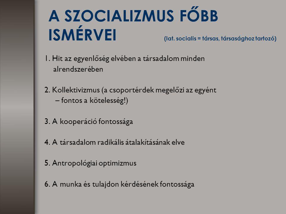 A SZOCIALIZMUS FŐBB ISMÉRVEI (lat. socialis = társas, társasághoz tartozó) 1. Hit az egyenlőség elvében a társadalom minden alrendszerében 2. Kollekti