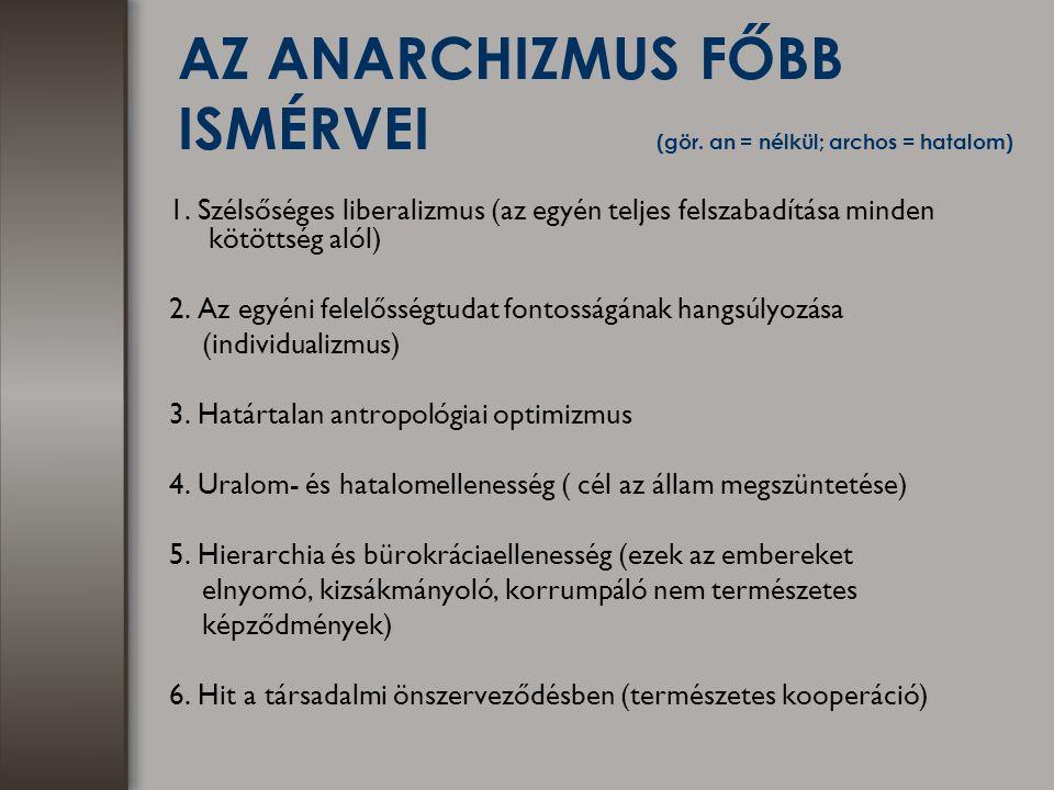 AZ ANARCHIZMUS FŐBB ISMÉRVEI (gör. an = nélkül; archos = hatalom) 1. Szélsőséges liberalizmus (az egyén teljes felszabadítása minden kötöttség alól) 2