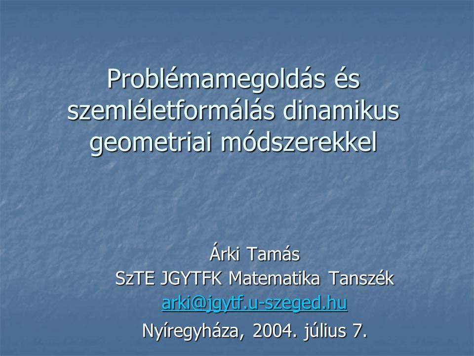 Problémamegoldás és szemléletformálás dinamikus geometriai módszerekkel Árki Tamás SzTE JGYTFK Matematika Tanszék arki@jgytf.u-szeged.hu Nyíregyháza, 2004.