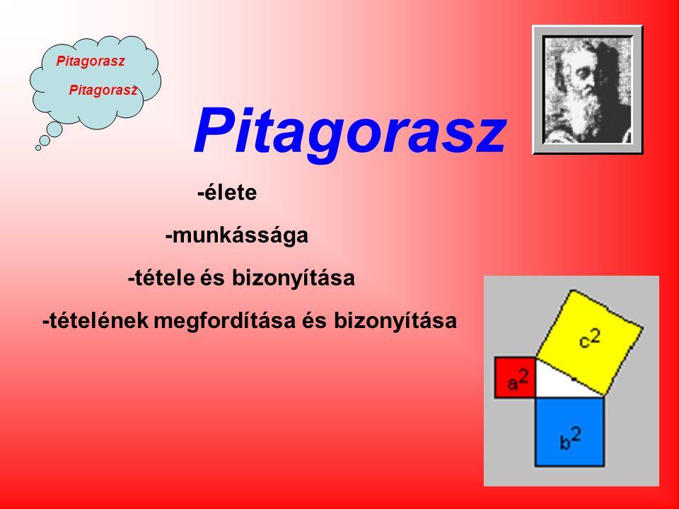 Pitagorasz -munkássága -tétele és bizonyítása -élete -tételének megfordítása és bizonyítása