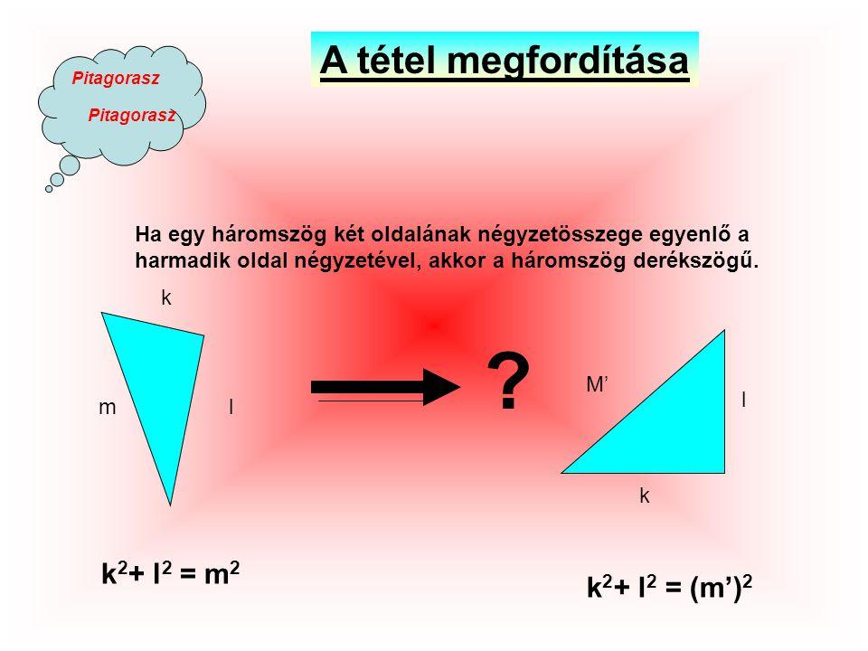 Pitagorasz Ha egy háromszög két oldalának négyzetösszege egyenlő a harmadik oldal négyzetével, akkor a háromszög derékszögű.