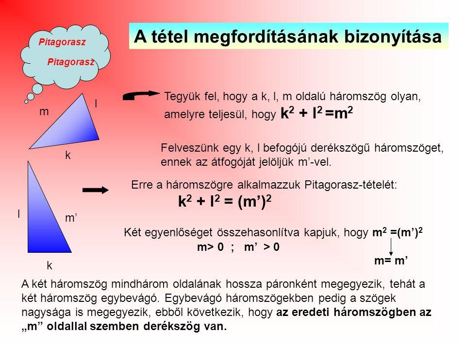 Pitagorasz A tétel megfordításának bizonyítása Tegyük fel, hogy a k, l, m oldalú háromszög olyan, amelyre teljesül, hogy k 2 + l 2 =m 2 Felveszünk egy k, l befogójú derékszögű háromszöget, ennek az átfogóját jelöljük m'-vel.