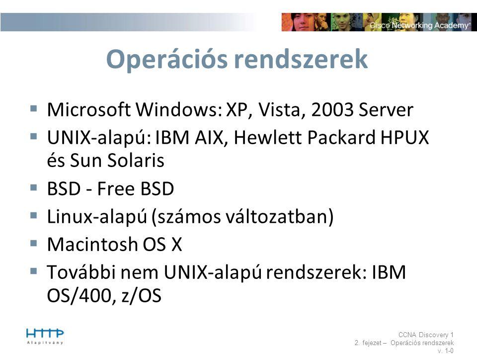 CCNA Discovery 1 2. fejezet – Operációs rendszerek v. 1-0 Operációs rendszerek  Microsoft Windows: XP, Vista, 2003 Server  UNIX-alapú: IBM AIX, Hewl
