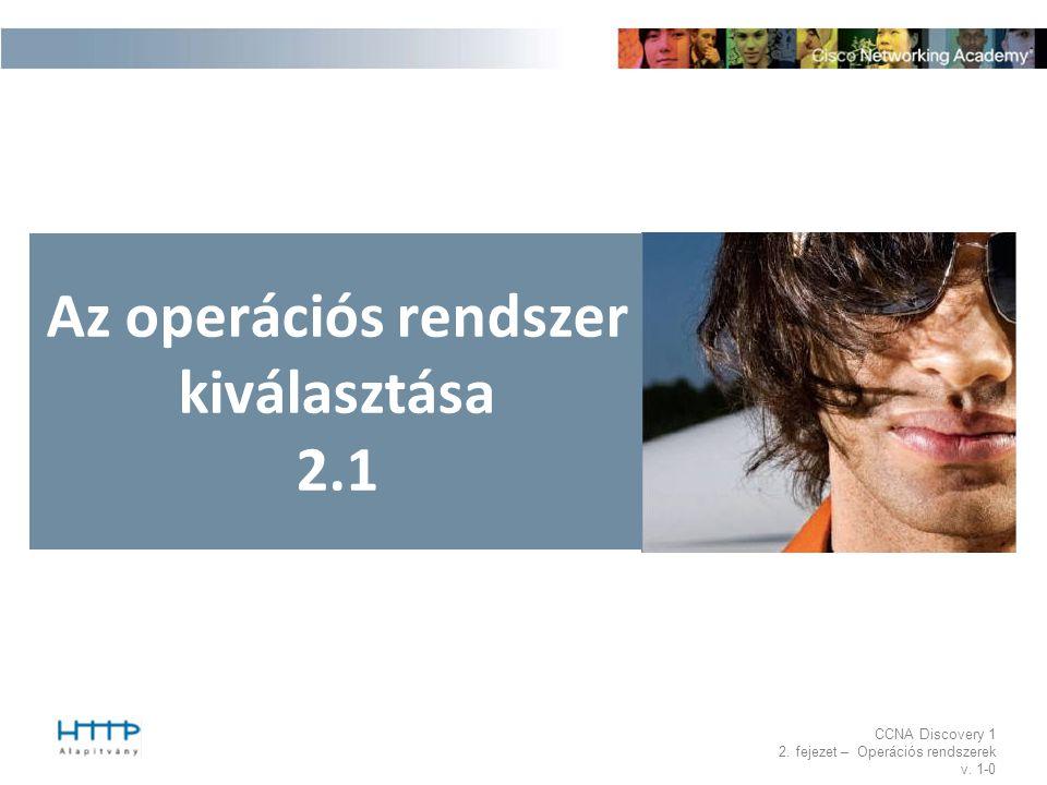 CCNA Discovery 1 2. fejezet – Operációs rendszerek v. 1-0 Az operációs rendszer kiválasztása 2.1