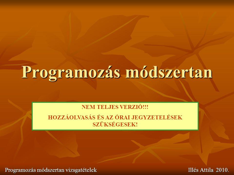 Programozás módszertan Programozás módszertan vizsgatételek Illés Attila 2010. NEM TELJES VERZIÓ!!! HOZZÁOLVASÁS ÉS AZ ÓRAI JEGYZETELÉSEK SZÜKSÉGESEK!