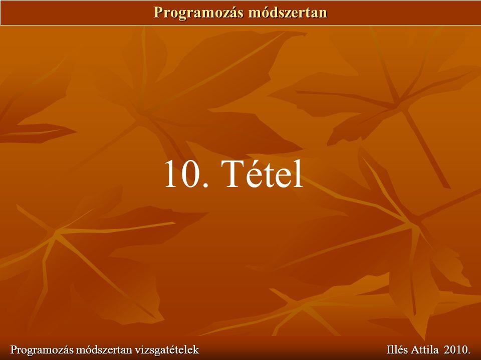 Programozás módszertan Programozás módszertan vizsgatételek Illés Attila 2010. 10. Tétel