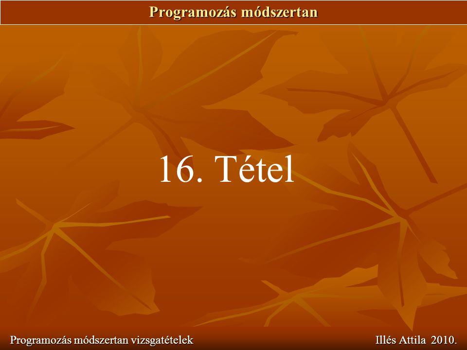 Programozás módszertan Programozás módszertan vizsgatételek Illés Attila 2010. 16. Tétel