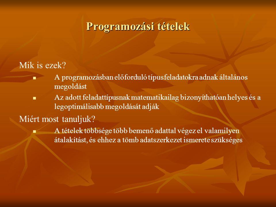 Programozási tételek Mik is ezek? A programozásban előforduló típusfeladatokra adnak általános megoldást Az adott feladattípusnak matematikailag bizon