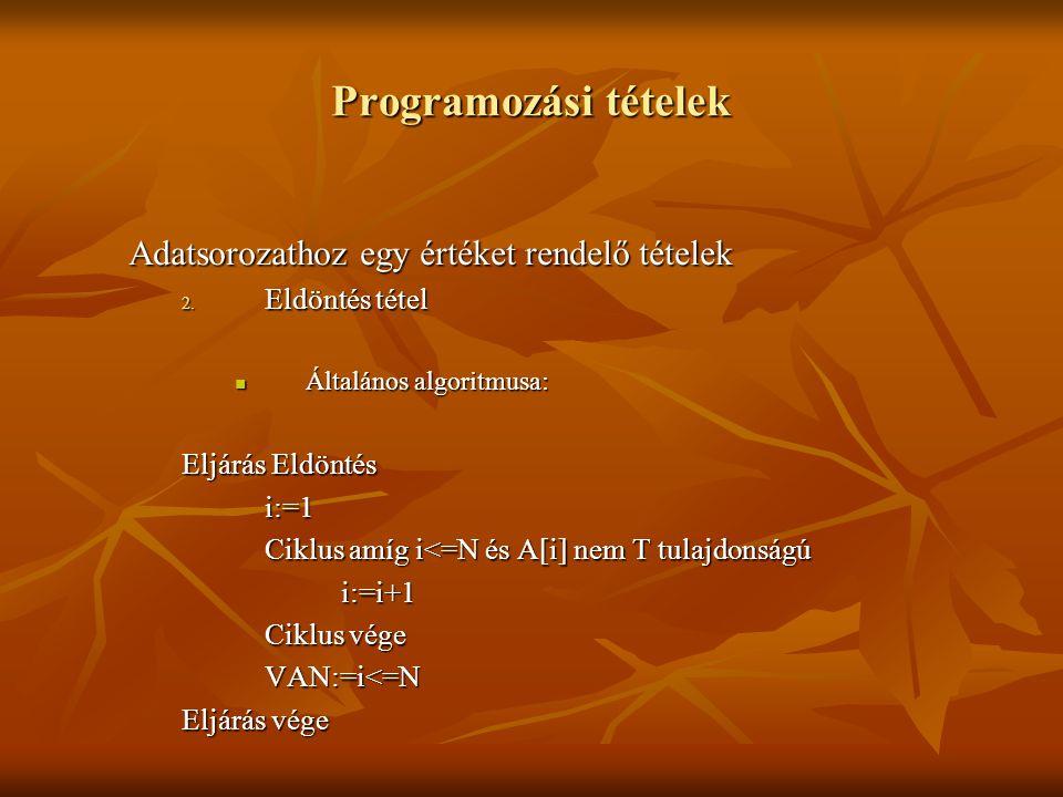 Programozási tételek Adatsorozathoz egy értéket rendelő tételek 2. Eldöntés tétel Általános algoritmusa: Általános algoritmusa: Eljárás Eldöntés i:=1