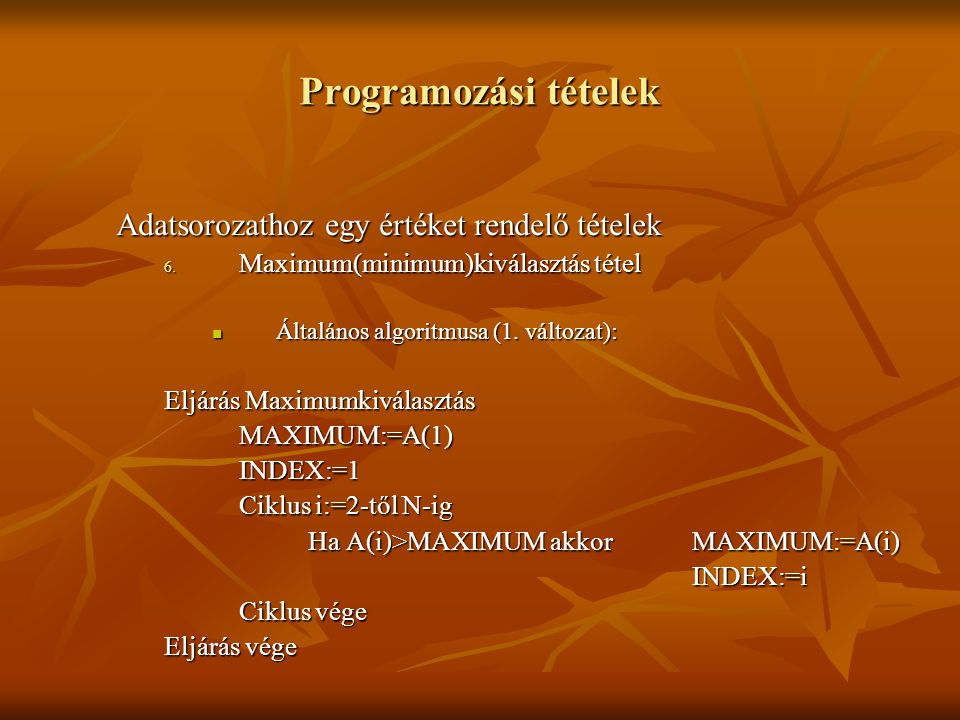 Programozási tételek Adatsorozathoz egy értéket rendelő tételek 6. Maximum(minimum)kiválasztás tétel Általános algoritmusa (1. változat): Általános al